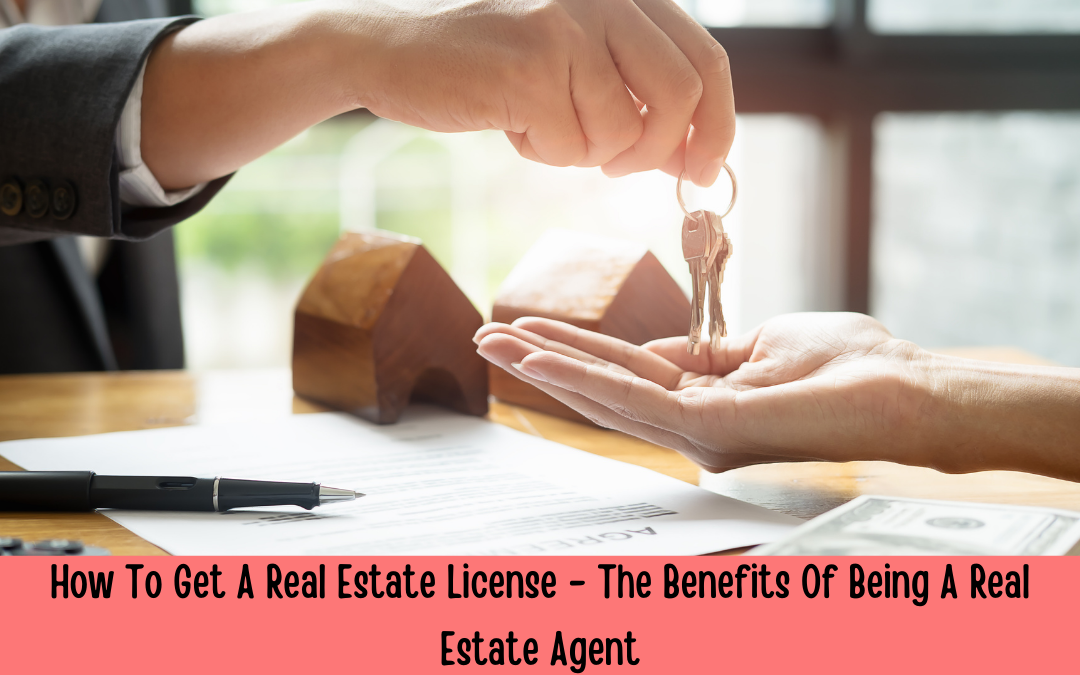 How To Get A Real Estate License – The Benefits Of Being A Real Estate Agent