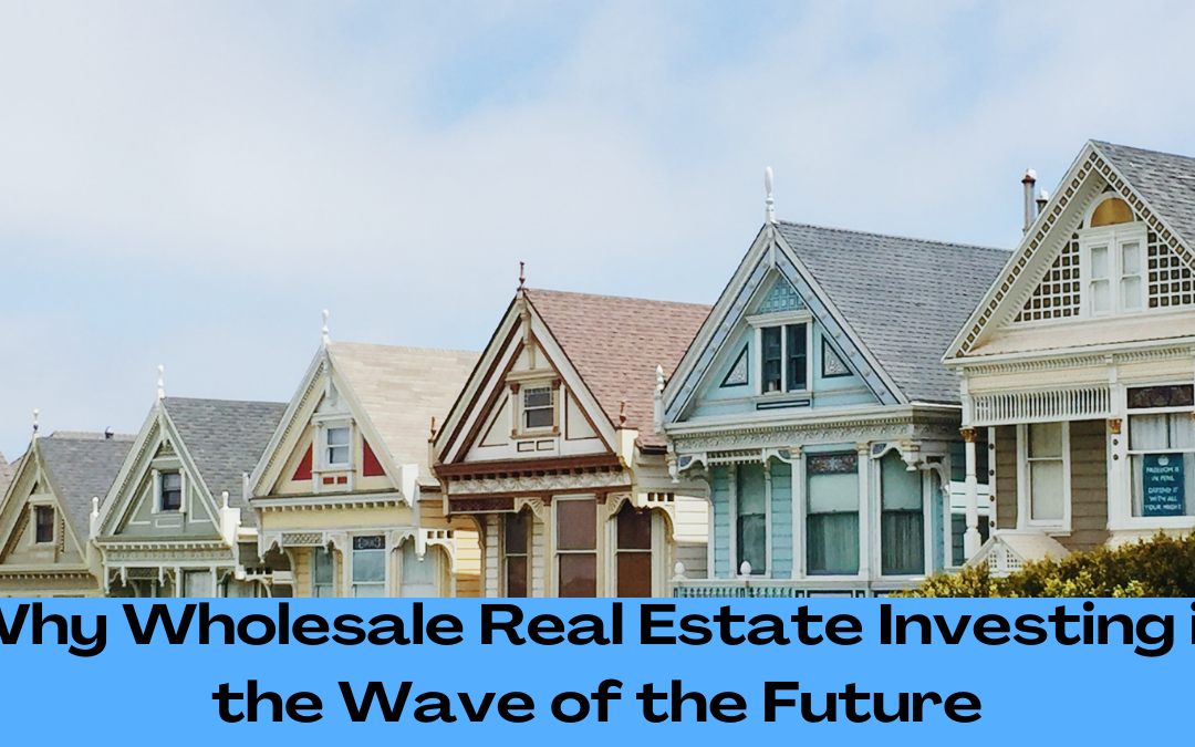 Why Wholesale Real Estate Investing is the Wave of the Future